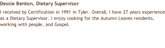 Dessie Benton, Dietary Supervisor  I received by Certification in 1991 in Tyler. Overall, I have 27 years experience as a Dietary Supervisor. I enjoy cooking for the Autumn Leaves residents, working with people, and Gospel.