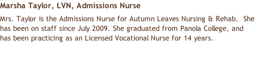 Marsha Taylor, LVN, Admissions Nurse  Mrs. Taylor is the Admissions Nurse for Autumn Leaves Nursing & Rehab.  She has been on staff since July 2009. She graduated from Panola College, and has been practicing as an Licensed Vocational Nurse for 14 years.