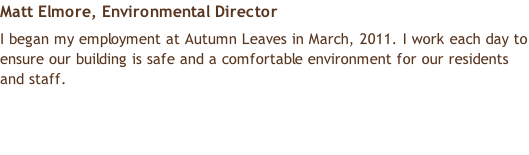 Matt Elmore, Environmental Director  I began my employment at Autumn Leaves in March, 2011. I work each day to ensure our building is safe and a comfortable environment for our residents and staff.