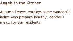 Angels in the Kitchen Autumn Leaves employs some wonderful ladies who prepare healthy, delicious meals for our residents!